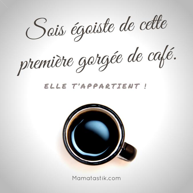 Sois egoiste de cette premiere gorgee de cafe.